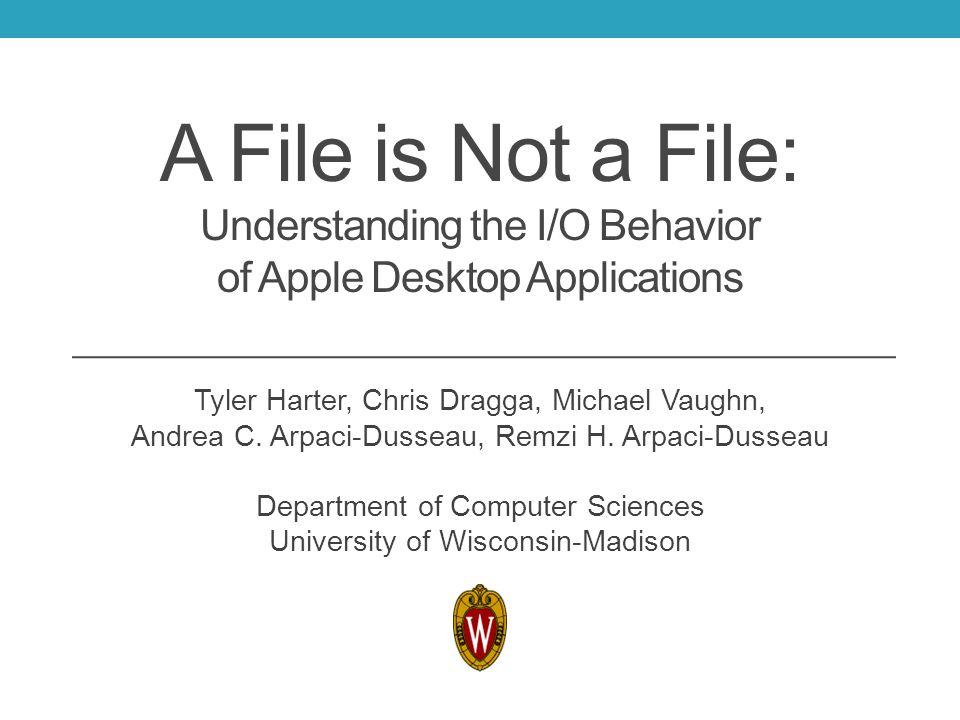 A File is Not a File: Understanding the I/O Behavior of Apple Desktop Applications Tyler Harter, Chris Dragga, Michael Vaughn, Andrea C. Arpaci-Dussea
