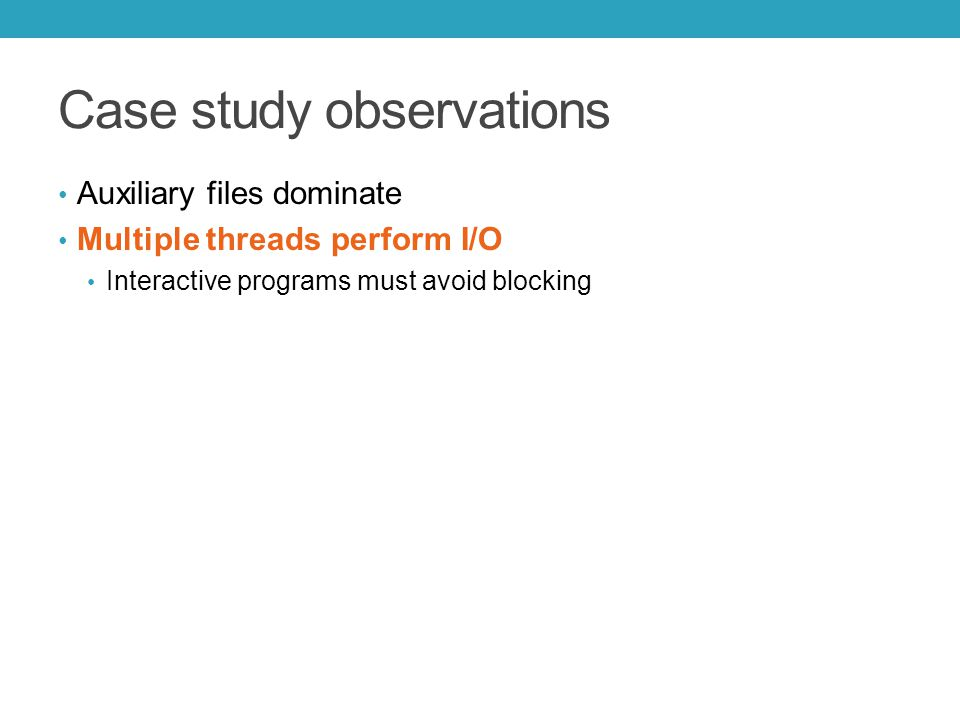Case study observations Auxiliary files dominate Multiple threads perform I/O Interactive programs must avoid blocking