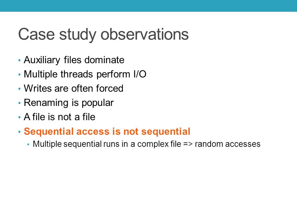 Case study observations Auxiliary files dominate Multiple threads perform I/O Writes are often forced Renaming is popular A file is not a file Sequential access is not sequential Multiple sequential runs in a complex file => random accesses