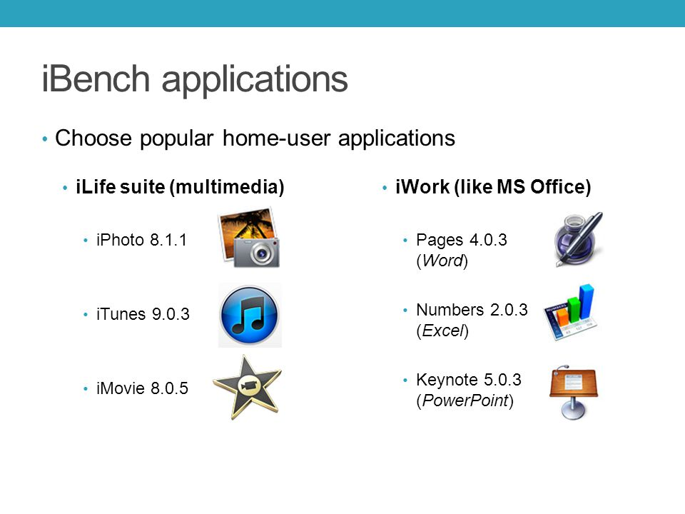 iBench applications Choose popular home-user applications iLife suite (multimedia) iPhoto 8.1.1 iTunes 9.0.3 iMovie 8.0.5 iWork (like MS Office) Pages 4.0.3 (Word) Numbers 2.0.3 (Excel) Keynote 5.0.3 (PowerPoint)