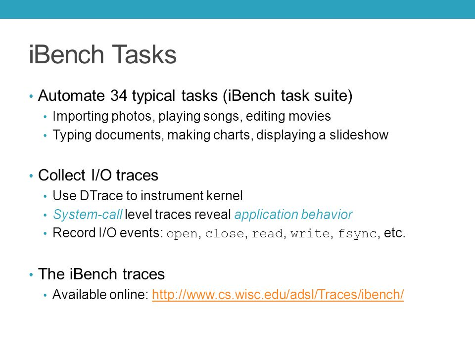 iBench Tasks Automate 34 typical tasks (iBench task suite) Importing photos, playing songs, editing movies Typing documents, making charts, displaying a slideshow Collect I/O traces Use DTrace to instrument kernel System-call level traces reveal application behavior Record I/O events: open, close, read, write, fsync, etc.