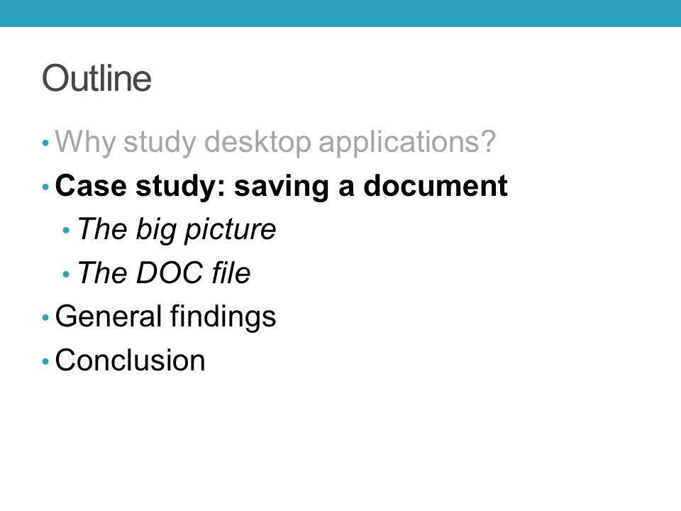 Outline Why study desktop applications? Case study: saving a document The big picture The DOC file General findings Conclusion
