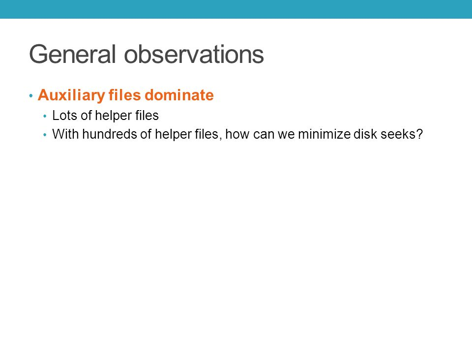 General observations Auxiliary files dominate Lots of helper files With hundreds of helper files, how can we minimize disk seeks