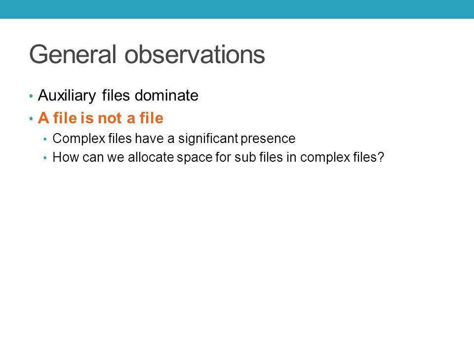 General observations Auxiliary files dominate A file is not a file Complex files have a significant presence How can we allocate space for sub files in complex files