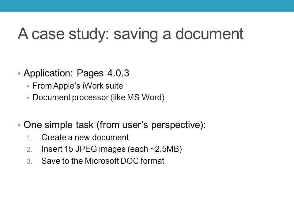 A case study: saving a document Application: Pages 4.0.3 From Apple's iWork suite Document processor (like MS Word) One simple task (from user's persp