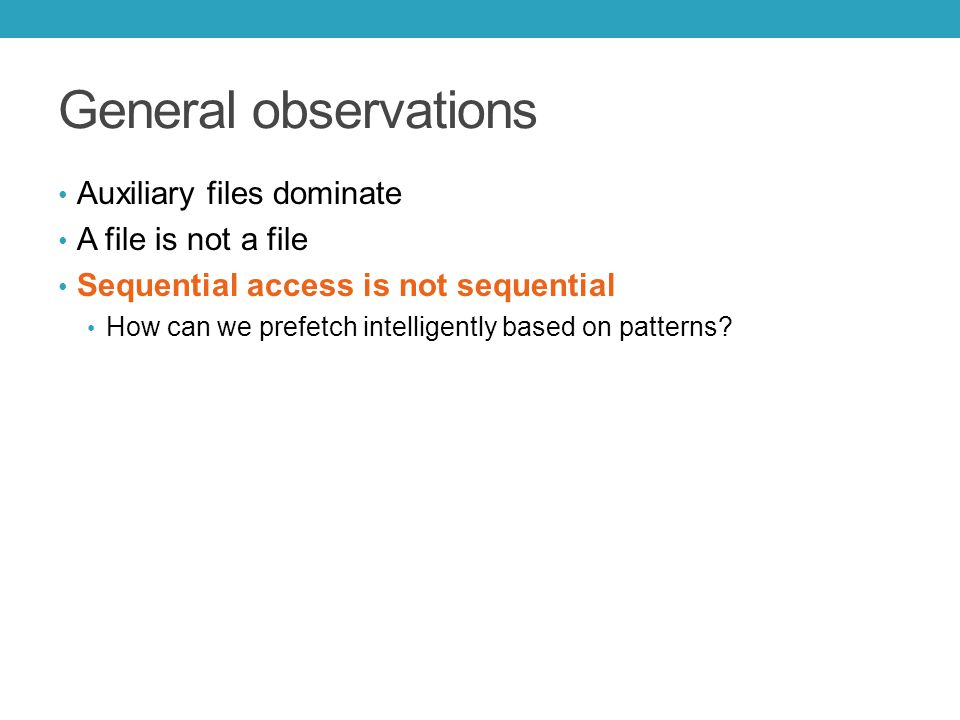 General observations Auxiliary files dominate A file is not a file Sequential access is not sequential How can we prefetch intelligently based on patterns?