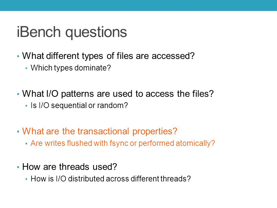 iBench questions What different types of files are accessed? Which types dominate? What I/O patterns are used to access the files? Is I/O sequential o