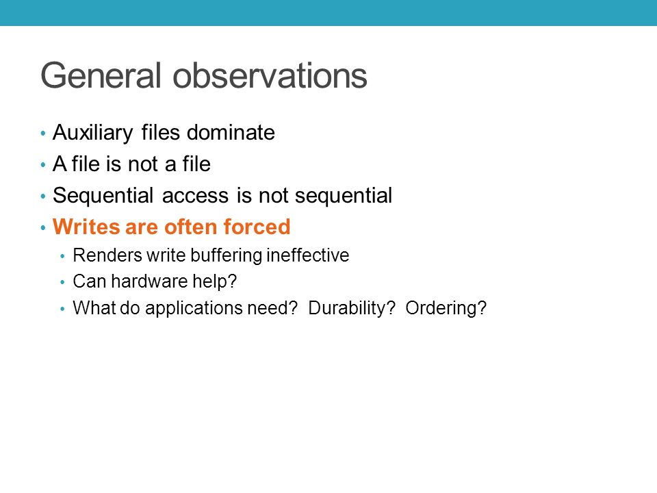 General observations Auxiliary files dominate A file is not a file Sequential access is not sequential Writes are often forced Renders write buffering ineffective Can hardware help.
