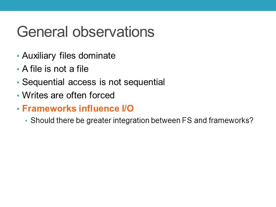 General observations Auxiliary files dominate A file is not a file Sequential access is not sequential Writes are often forced Frameworks influence I/O Should there be greater integration between FS and frameworks