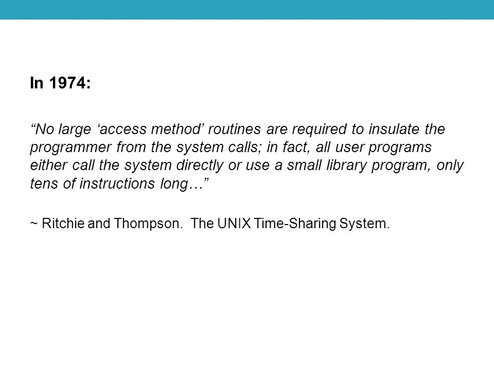 In 1974: No large 'access method' routines are required to insulate the programmer from the system calls; in fact, all user programs either call the system directly or use a small library program, only tens of instructions long… ~ Ritchie and Thompson.