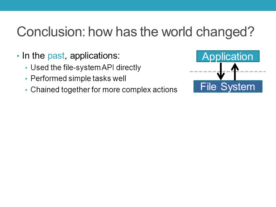 In the past, applications: Used the file-system API directly Performed simple tasks well Chained together for more complex actions File System Application Conclusion: how has the world changed
