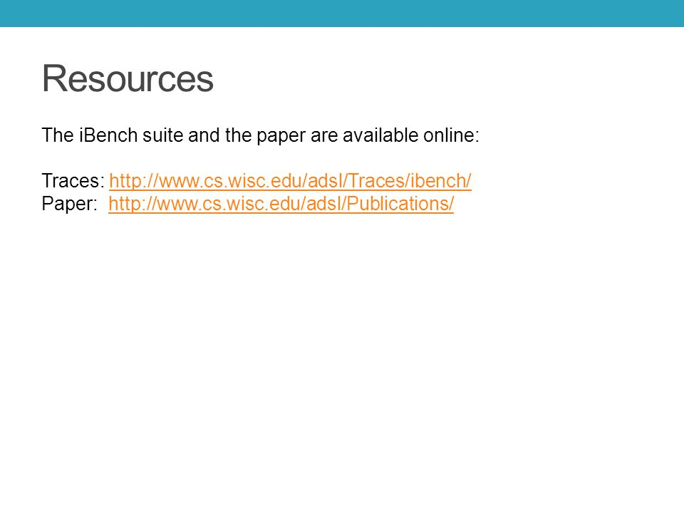 Resources The iBench suite and the paper are available online: Traces: http://www.cs.wisc.edu/adsl/Traces/ibench/ Paper: http://www.cs.wisc.edu/adsl/Publications/http://www.cs.wisc.edu/adsl/Traces/ibench/http://www.cs.wisc.edu/adsl/Publications/