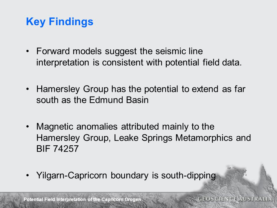 Potential Field Interpretation of the Capricorn Orogen Key Findings Forward models suggest the seismic line interpretation is consistent with potentia