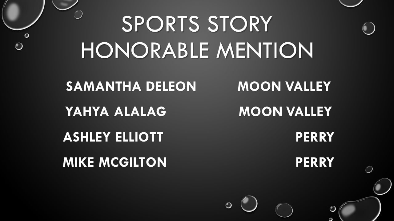 SPORTS STORY HONORABLE MENTION SAMANTHA DELEON MOON VALLEY YAHYA ALALAG MOON VALLEY ASHLEY ELLIOTT PERRY MIKE MCGILTON PERRY