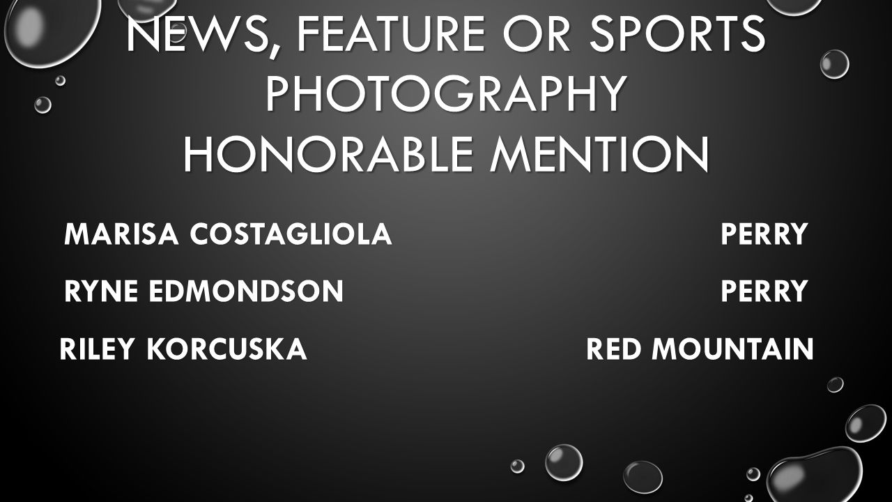 NEWS, FEATURE OR SPORTS PHOTOGRAPHY HONORABLE MENTION MARISA COSTAGLIOLA PERRY RYNE EDMONDSON PERRY RILEY KORCUSKA RED MOUNTAIN