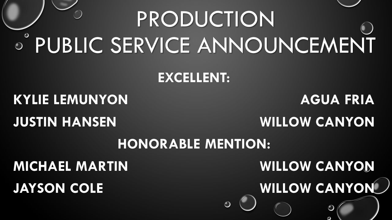 PRODUCTION PUBLIC SERVICE ANNOUNCEMENT EXCELLENT: KYLIE LEMUNYON AGUA FRIA JUSTIN HANSEN WILLOW CANYON HONORABLE MENTION: MICHAEL MARTIN WILLOW CANYON JAYSON COLE WILLOW CANYON
