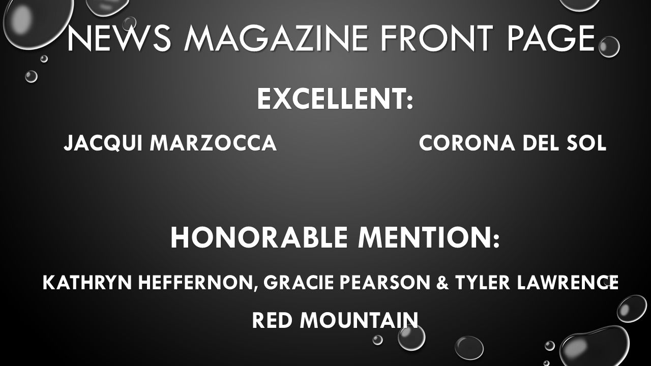 NEWS MAGAZINE FRONT PAGE EXCELLENT: JACQUI MARZOCCA CORONA DEL SOL HONORABLE MENTION: KATHRYN HEFFERNON, GRACIE PEARSON & TYLER LAWRENCE RED MOUNTAIN