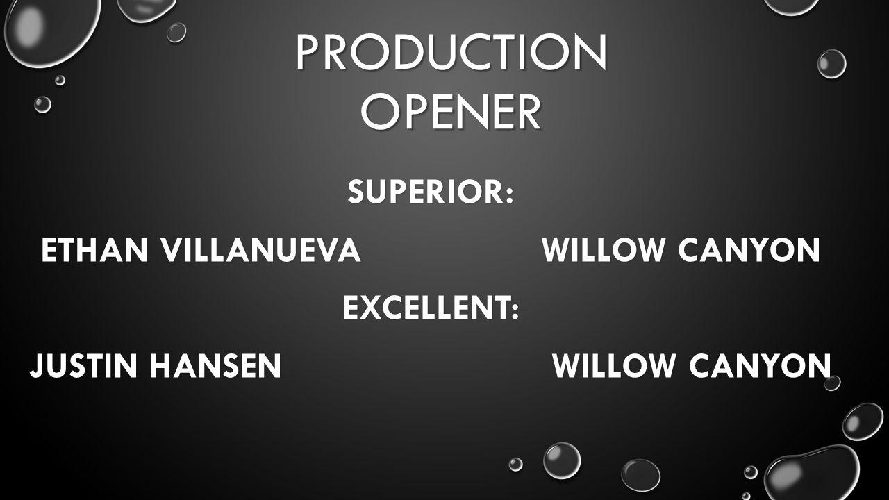 PRODUCTION OPENER SUPERIOR: ETHAN VILLANUEVA WILLOW CANYON EXCELLENT: JUSTIN HANSEN WILLOW CANYON