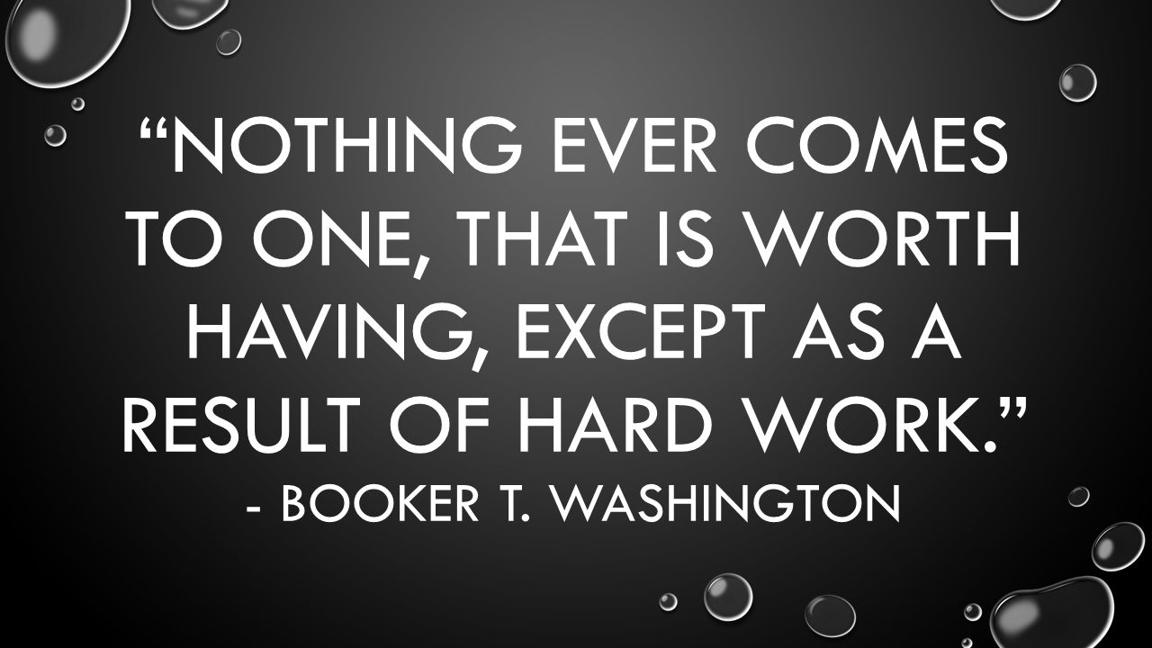 NOTHING EVER COMES TO ONE, THAT IS WORTH HAVING, EXCEPT AS A RESULT OF HARD WORK. - BOOKER T.