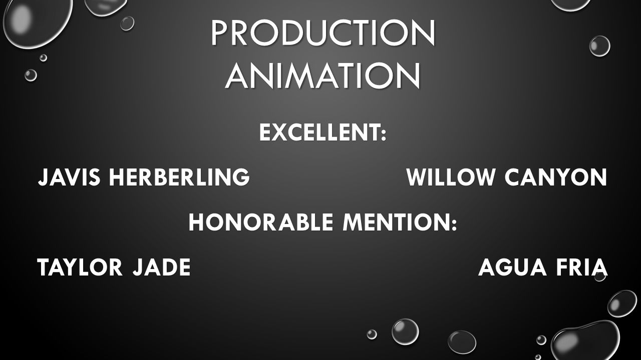 PRODUCTION ANIMATION EXCELLENT: JAVIS HERBERLING WILLOW CANYON HONORABLE MENTION: TAYLOR JADE AGUA FRIA
