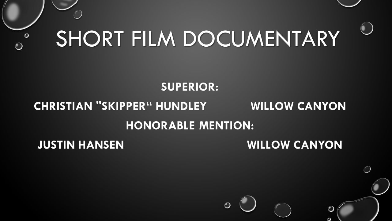 SHORT FILM DOCUMENTARY SUPERIOR: CHRISTIAN SKIPPER HUNDLEY WILLOW CANYON HONORABLE MENTION: JUSTIN HANSEN WILLOW CANYON