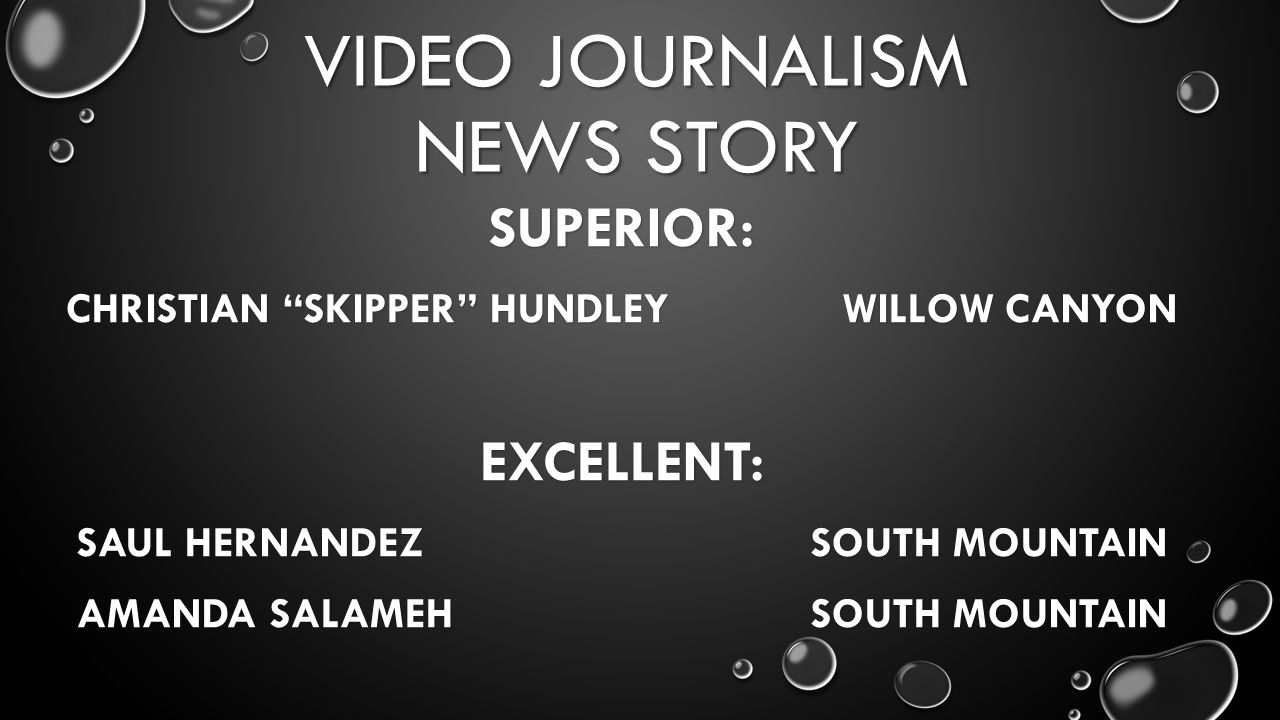 VIDEO JOURNALISM NEWS STORY SUPERIOR: CHRISTIAN SKIPPER HUNDLEY WILLOW CANYON EXCELLENT: SAUL HERNANDEZ SOUTH MOUNTAIN AMANDA SALAMEH SOUTH MOUNTAIN