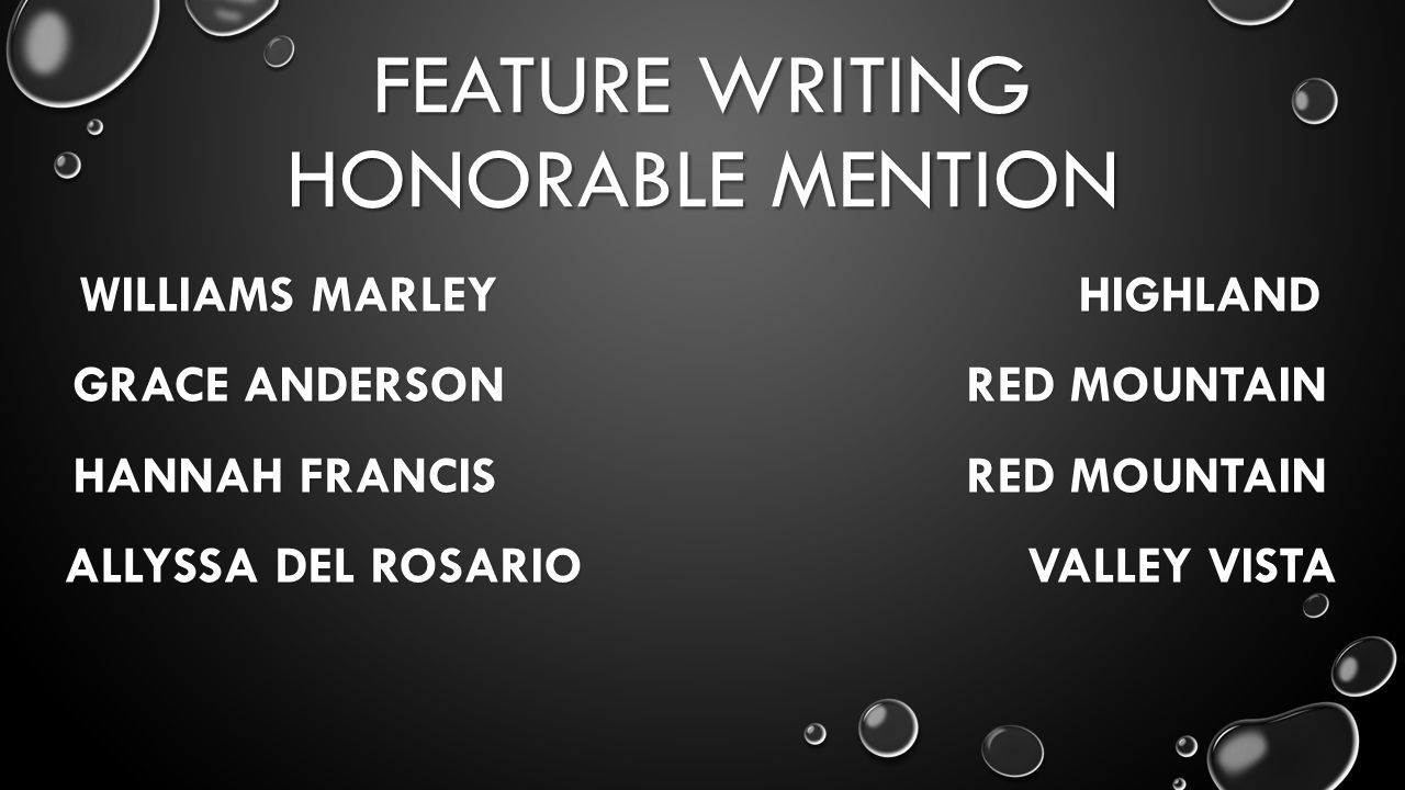 FEATURE WRITING HONORABLE MENTION WILLIAMS MARLEY HIGHLAND GRACE ANDERSON RED MOUNTAIN HANNAH FRANCIS RED MOUNTAIN ALLYSSADEL ROSARIO VALLEY VISTA