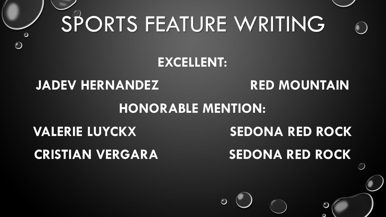 SPORTS FEATURE WRITING EXCELLENT: JADEV HERNANDEZ RED MOUNTAIN HONORABLE MENTION: VALERIE LUYCKX SEDONA RED ROCK CRISTIAN VERGARA SEDONA RED ROCK