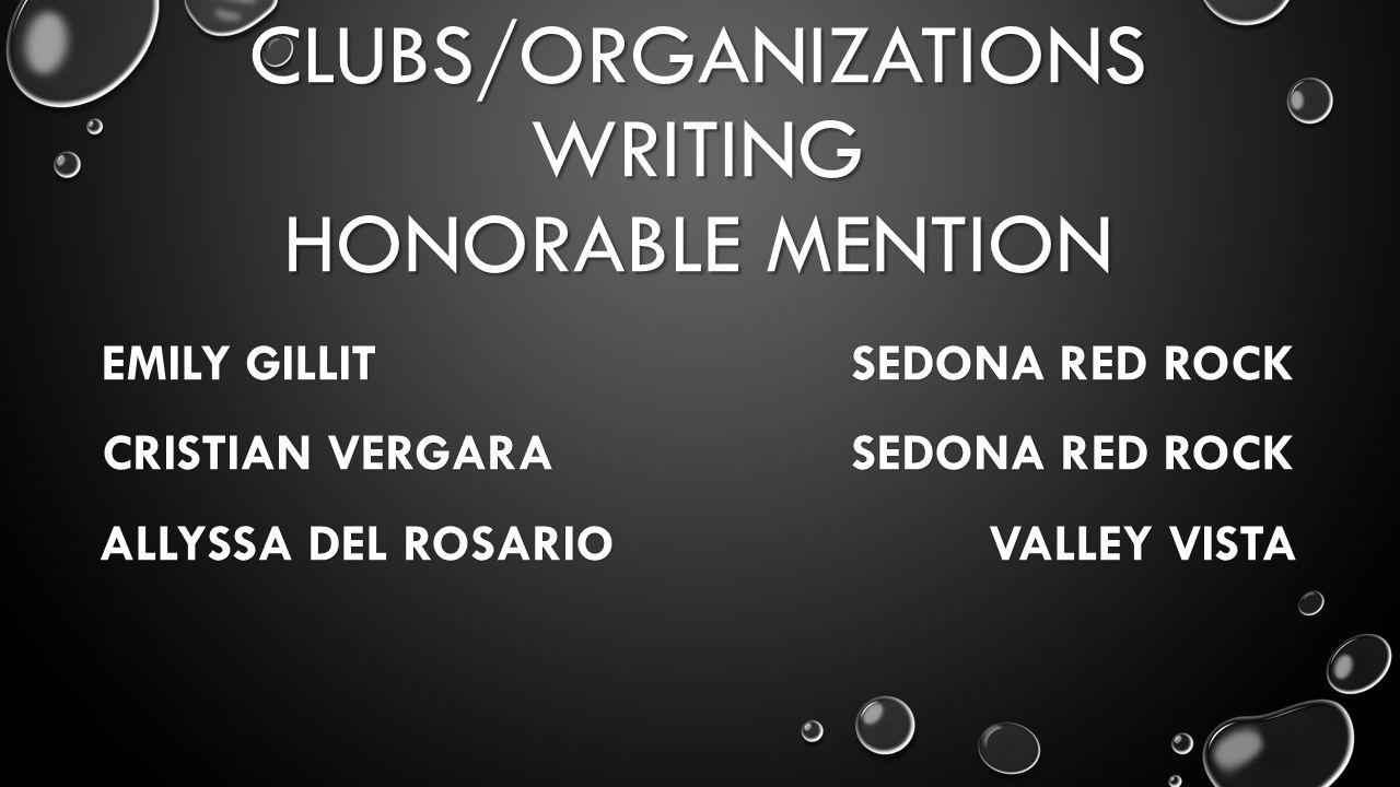 CLUBS/ORGANIZATIONS WRITING HONORABLE MENTION EMILY GILLIT SEDONA RED ROCK CRISTIAN VERGARA SEDONA RED ROCK ALLYSSA DEL ROSARIO VALLEY VISTA