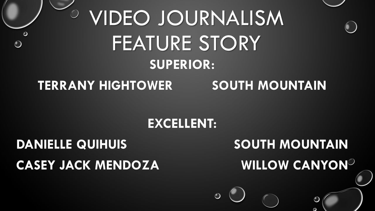 VIDEO JOURNALISM FEATURE STORY SUPERIOR: TERRANY HIGHTOWER SOUTH MOUNTAIN EXCELLENT: DANIELLE QUIHUIS SOUTH MOUNTAIN CASEY JACK MENDOZA WILLOW CANYON