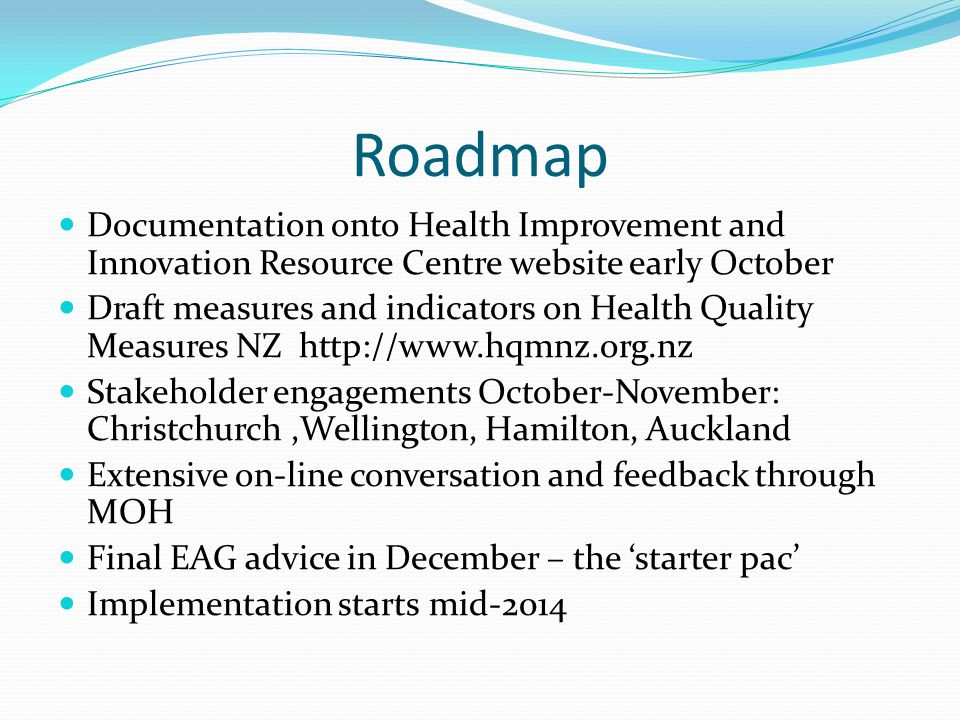 Roadmap Documentation onto Health Improvement and Innovation Resource Centre website early October Draft measures and indicators on Health Quality Measures NZ http://www.hqmnz.org.nz Stakeholder engagements October-November: Christchurch,Wellington, Hamilton, Auckland Extensive on-line conversation and feedback through MOH Final EAG advice in December – the 'starter pac' Implementation starts mid-2014