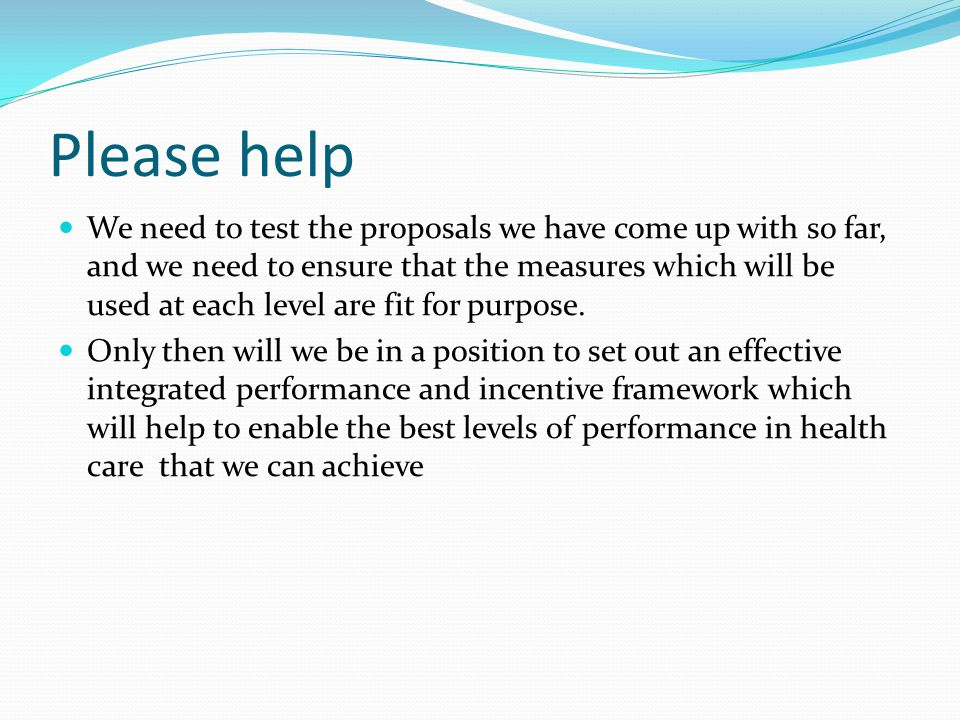 Please help We need to test the proposals we have come up with so far, and we need to ensure that the measures which will be used at each level are fit for purpose.