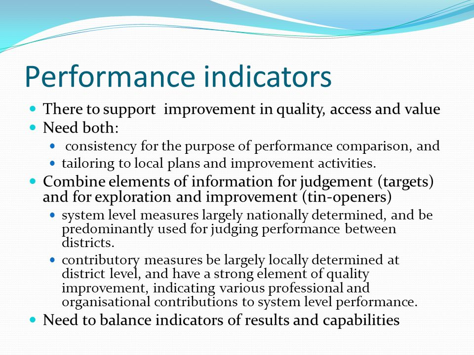 Performance indicators There to support improvement in quality, access and value Need both: consistency for the purpose of performance comparison, and tailoring to local plans and improvement activities.
