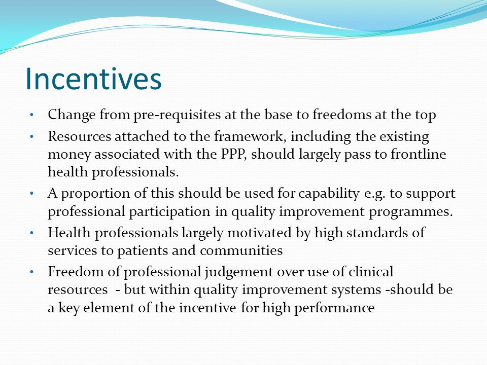 Incentives Change from pre-requisites at the base to freedoms at the top Resources attached to the framework, including the existing money associated with the PPP, should largely pass to frontline health professionals.