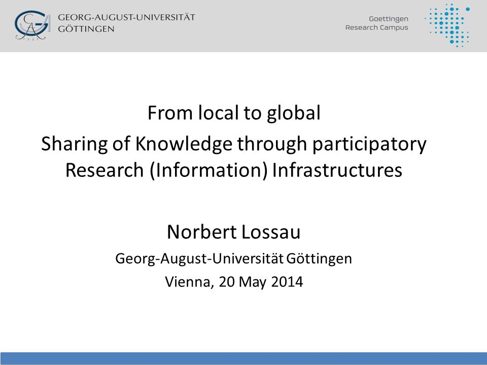 From local to global Sharing of Knowledge through participatory Research (Information) Infrastructures Norbert Lossau Georg-August-Universität Göttingen Vienna, 20 May 2014
