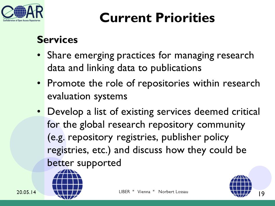 Current Priorities Services Share emerging practices for managing research data and linking data to publications Promote the role of repositories within research evaluation systems Develop a list of existing services deemed critical for the global research repository community (e.g.