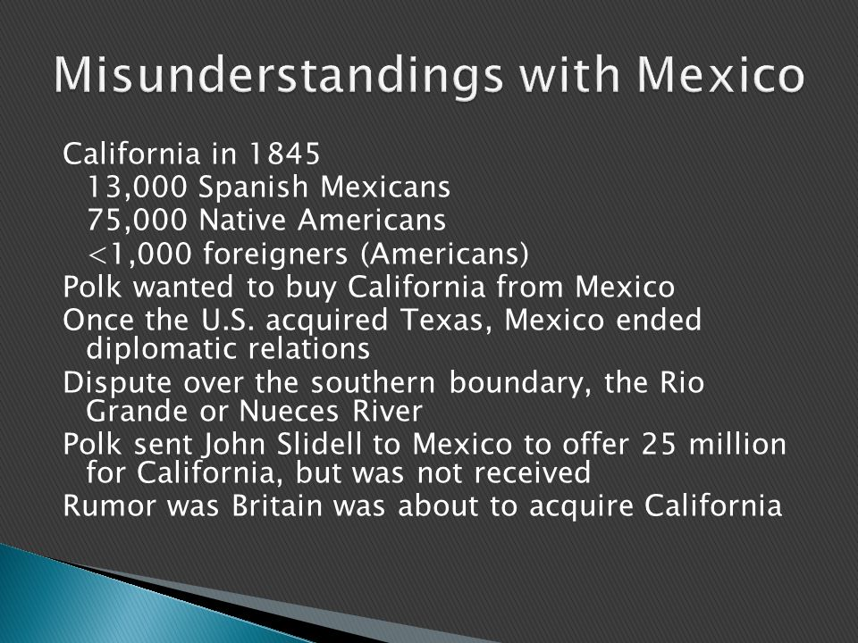 California in 1845 13,000 Spanish Mexicans 75,000 Native Americans <1,000 foreigners (Americans) Polk wanted to buy California from Mexico Once the U.S.