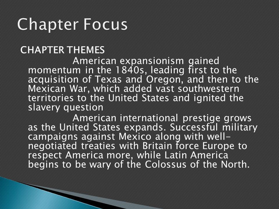 CHAPTER THEMES American expansionism gained momentum in the 1840s, leading first to the acquisition of Texas and Oregon, and then to the Mexican War, which added vast southwestern territories to the United States and ignited the slavery question American international prestige grows as the United States expands.