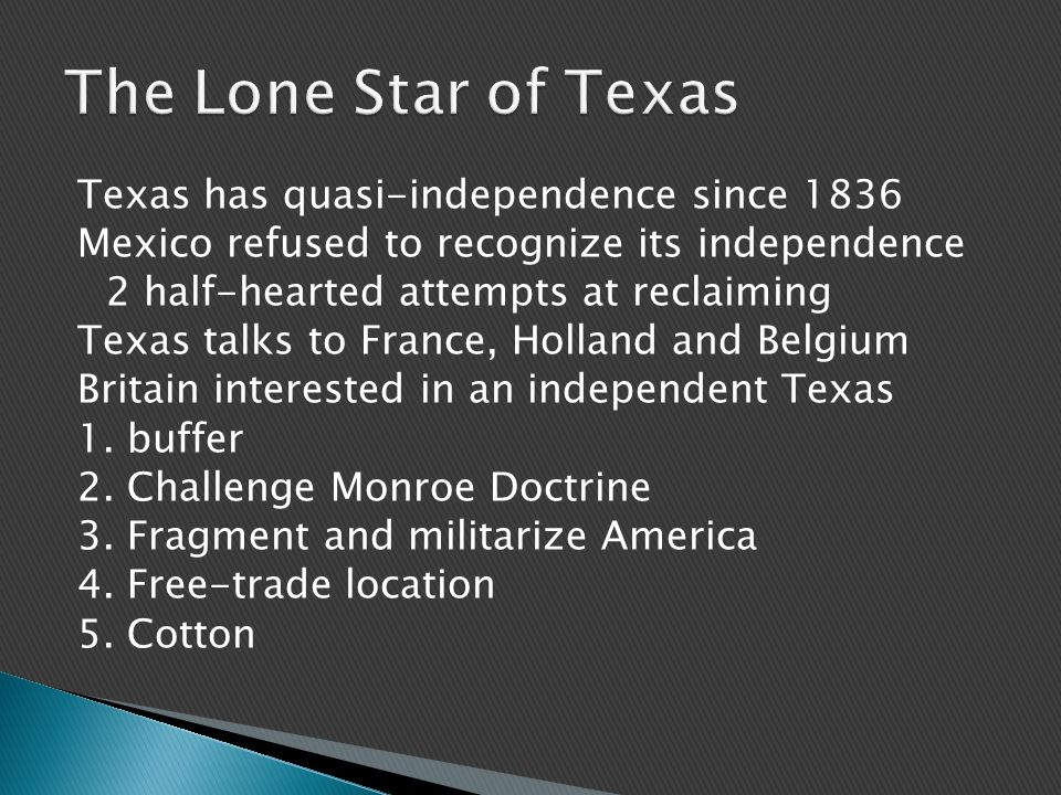 Texas has quasi-independence since 1836 Mexico refused to recognize its independence 2 half-hearted attempts at reclaiming Texas talks to France, Holland and Belgium Britain interested in an independent Texas 1.