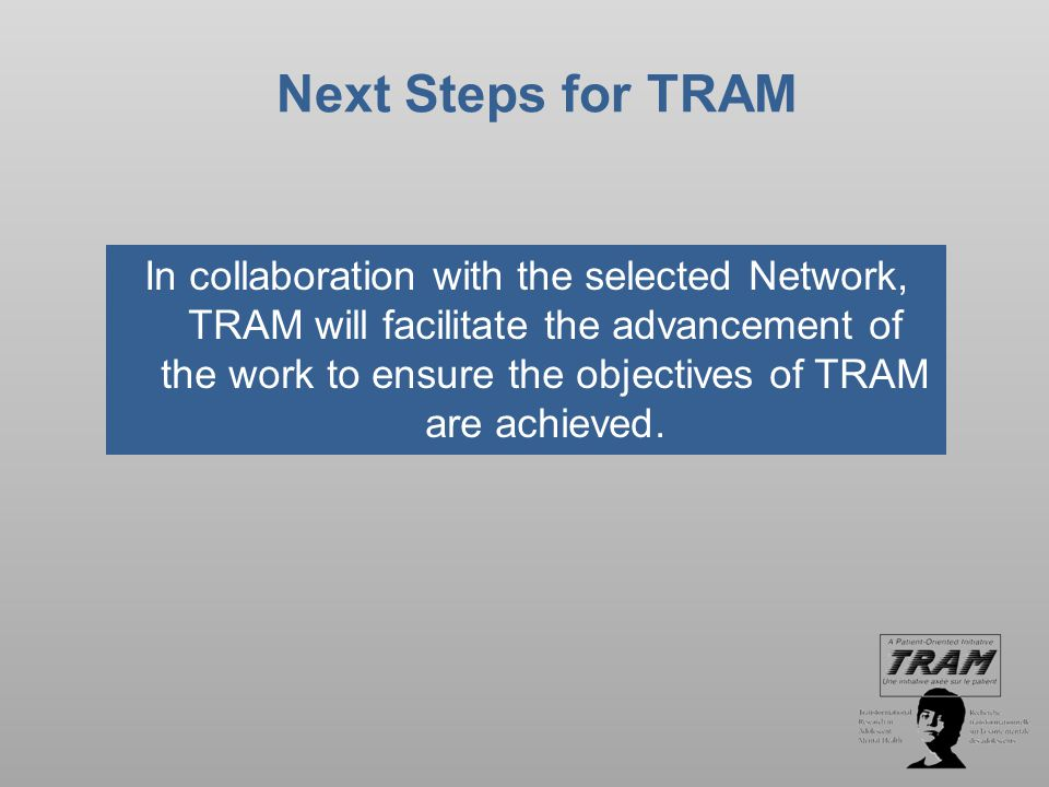 To Find Out More and How to Get Involved TRAM Website www.tramcan.ca TRAM Partnership Lead Jacques Hendlisz C: 514-952-2739 T: 613-941-4394 j.hendlisz@icloud.com