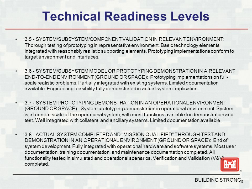 BUILDING STRONG ® Technical Readiness Levels 3.5 - SYSTEM/SUBSYSTEM/COMPONENT VALIDATION IN RELEVANT ENVIRONMENT: Thorough testing of prototyping in representative environment.
