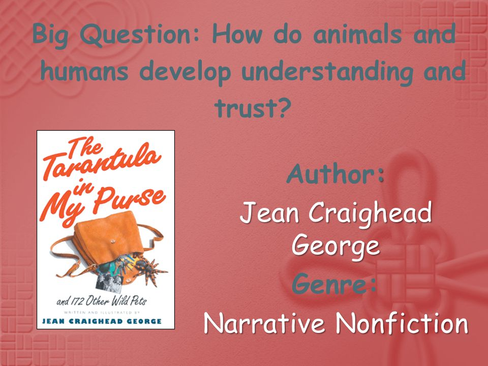 : Author: Jean Craighead George Genre: Narrative Nonfiction Big Question: How do animals and humans develop understanding and trust