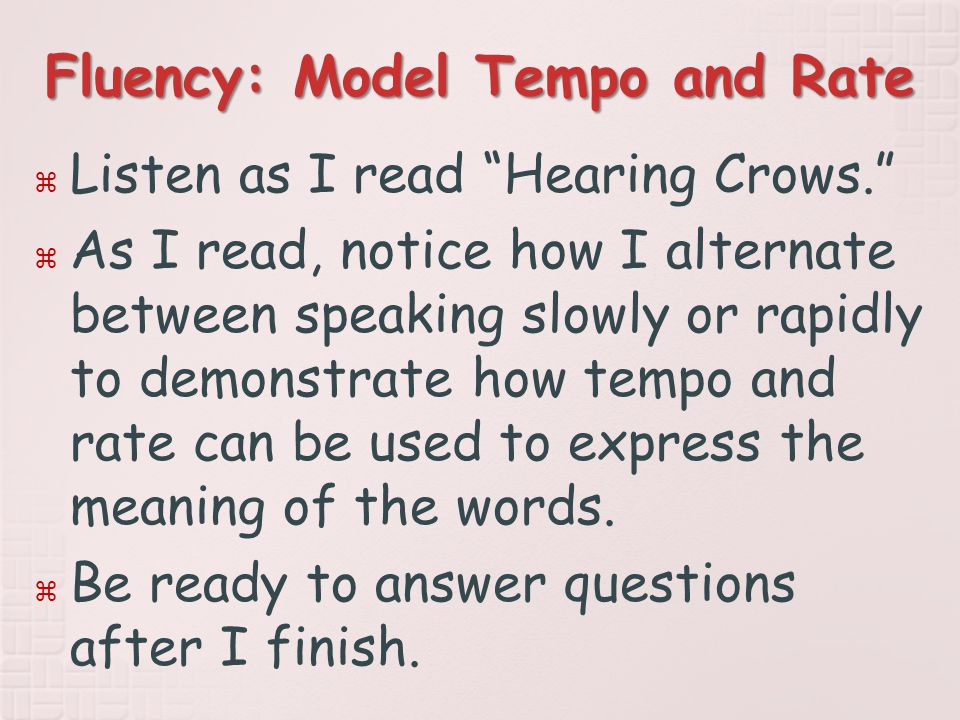 Fluency: Model Tempo and Rate  Listen as I read Hearing Crows.  As I read, notice how I alternate between speaking slowly or rapidly to demonstrate how tempo and rate can be used to express the meaning of the words.