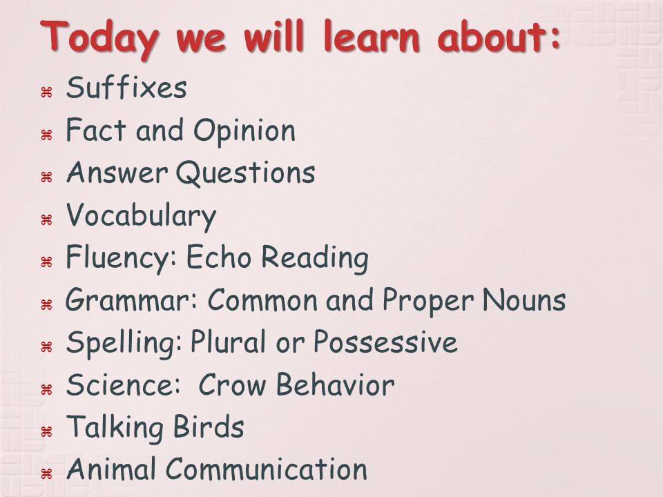 Today we will learn about:  Suffixes  Fact and Opinion  Answer Questions  Vocabulary  Fluency: Echo Reading  Grammar: Common and Proper Nouns  Spelling: Plural or Possessive  Science: Crow Behavior  Talking Birds  Animal Communication
