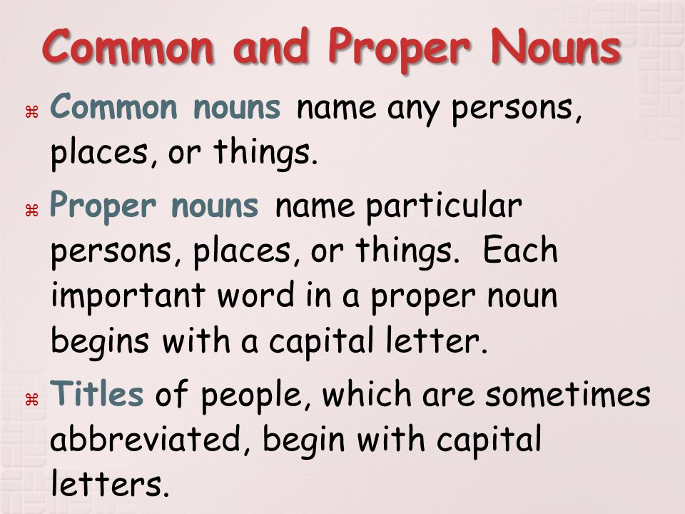 Common and Proper Nouns  Common nouns name any persons, places, or things.