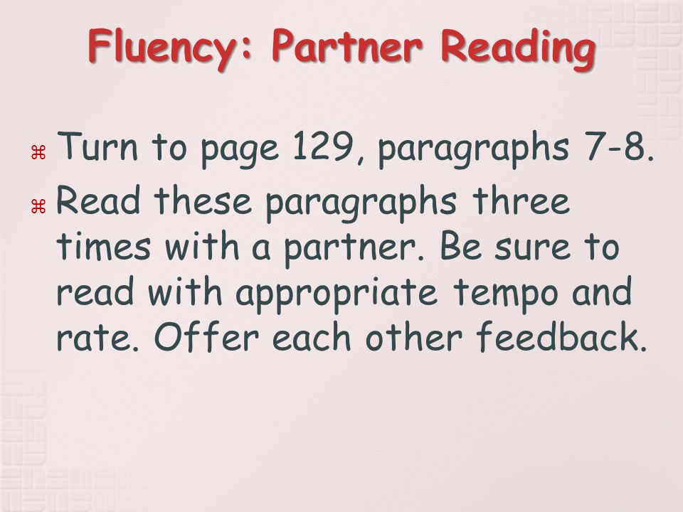 Fluency: Partner Reading  Turn to page 129, paragraphs 7-8.