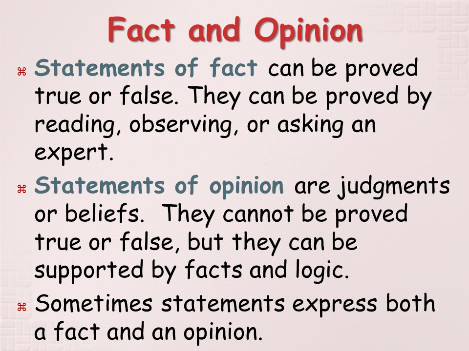 Fact and Opinion  Statements of fact can be proved true or false.