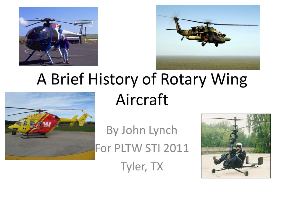 A Brief History of Rotary Wing Aircraft By John Lynch For PLTW STI 2011 Tyler, TX
