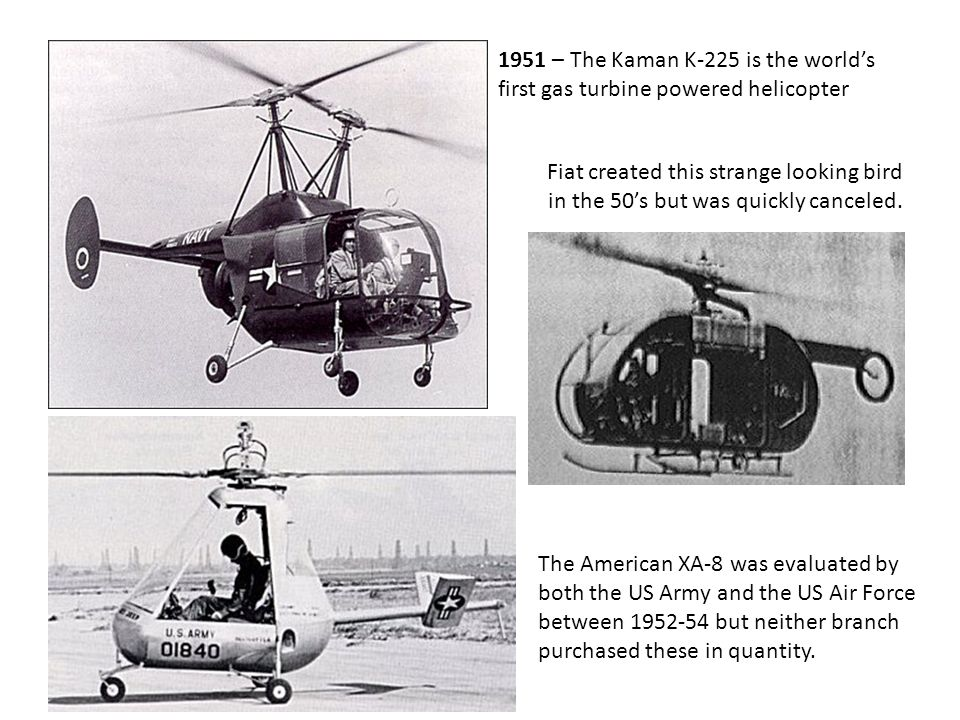 1951 – The Kaman K-225 is the world's first gas turbine powered helicopter Fiat created this strange looking bird in the 50's but was quickly canceled.