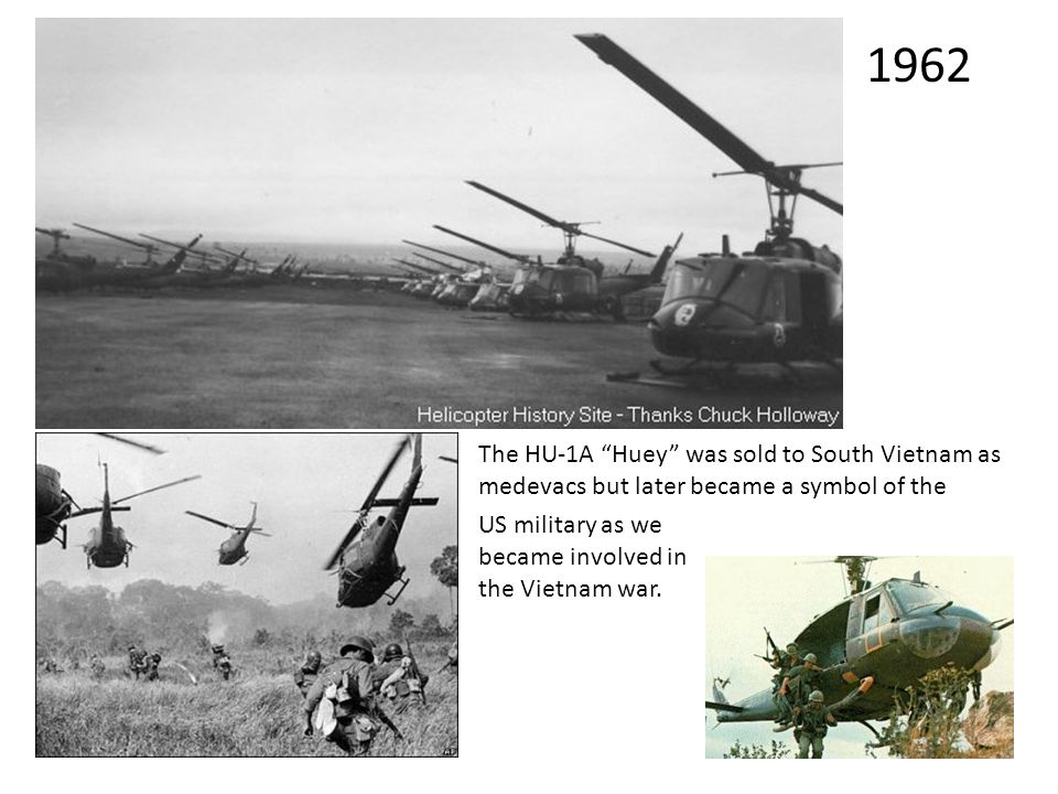 "The HU-1A ""Huey"" was sold to South Vietnam as medevacs but later became a symbol of the US military as we became involved in the Vietnam war. 1962"
